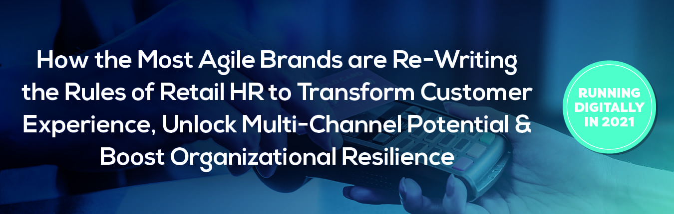 How the Most Agile Brands Are Re-Writing the Rules of Retail HR To Transform Customer Experience, Unlock Multi-Channel Potential & Boost Organizational Resilience
